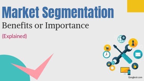 Importance or Benefits of Market Segmentation