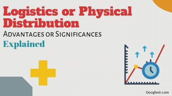 Advantages of Logistics or Physical Distribution