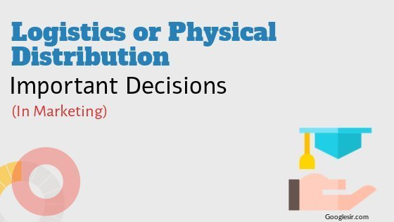 Logistics or Physical Distribution Decisions in Marketing